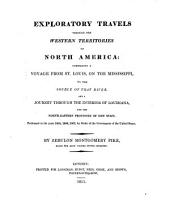 Exploratory Travels Through the Western Territories of North America: Comprising a Voyage from St. Louis, on the Mississippi, to the Source of that River, and a Journey Through the Interior of Louisiana, and the North-eastern Provinces of New Spain ; Performed in the Years 1805, 1806, 1807, by Order of the Government of the United States