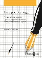 Fare politica, oggi: Per costruire un soggetto capace di rappresentare identità, beni comuni e interessi legittimi