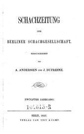 Schachzeitung. In monatl. Heften hrsg. von der Berliner Schachgesellschaft: Band 12