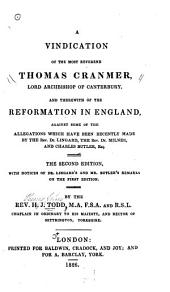 A Vindication of the Most Reverend Thomas Cranmer, Lord Archbishop of Canterbury: And Therewith of the Reformation in England, Against Some of the Allegations which Have Been Recently Made by the Rev. Dr. Lingard, the Rev. Dr. Milner, and Charles Butler ...