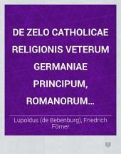 De zelo catholicae religionis veterum Germaniae principum, Romanorum regum, imperatorum: Liber I ante trecentos circiter annos conscriptus, nunc e veteribus bibliothecis erutus ...