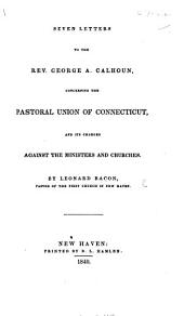 Seven Letters to the Rev. ... George A. Calhoun, concerning the Pastoral Union of Connecticut, an its charges against the minister and churches