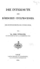 Die Interdicte des römischen Civilprocesses: Eine rechtsgeschichtliche Untersuchung ...