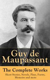 Guy de Maupassant – The Complete Works: Short Stories, Novels, Plays, Poetry, Memoirs and more: Original Versions of the Novels and Stories in French, An Interactive Bilingual Edition with Literary Essays on Maupassant by Tolstoy, Joseph Conrad and Henry James