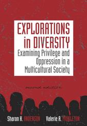 Explorations in Diversity: Examining Privilege and Oppression in a Multicultural Society: Edition 2