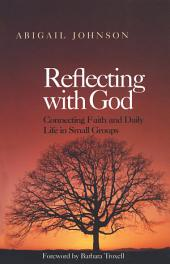 Reflecting with God: Connecting Faith and Daily Life in Small Groups