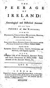 The Peerage of Ireland: A Genealogical and Historical Account of All the Peers of that Kingdom; Their Descents, Collateral Branches, Births, Marriages, and Issue ... with Paternal Coats of Arms, Crests, Supporters, and Mottoes ... Also Complete Lists of the Baronets, Extinct Peers, and Chief Governors of Ireland. Some Account of the Antient Kings, &c, Volume 2