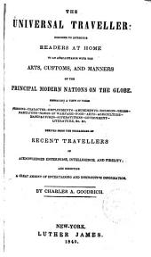 The Universal Traveller: Designed to Introduce Readers at Home to an Acquaintance with the Arts, Customs, and Manners of the Principal Modern Nations on the Globe ...