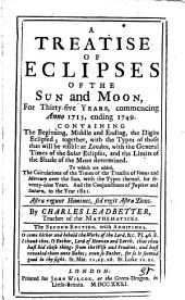 A Treatise of Eclipses of the Sun and Moon: For Thirty-five Years, Commencing Anno 1715, Ending 1749. ... By Charles Leadbetter, ...