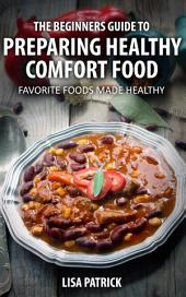 The Beginners Guide To Preparing Healthy Comfort Food: Favorite Foods Made Healthy