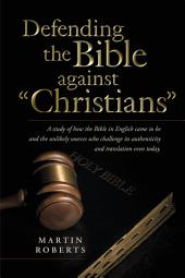 "Defending the Bible against ""Christians"": A study of how the Bible in English came to be and the unlikely sources who challenge its authenticity and translation even today."