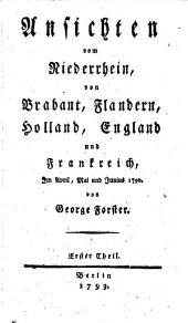Ansichten vom Niederrhein, von Brabant, Flandern, Holland, England und Frankreich, im April, Mai und Junius 1790: Band 1