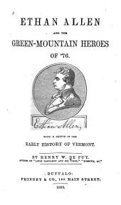 Ethan Allen and the Green-Mountain Heroes of '76: With a Sketch of the Early History of Vermont