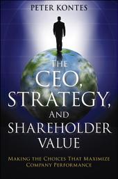 The CEO, Strategy, and Shareholder Value: Making the Choices That Maximize Company Performance