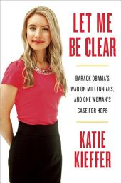 Let Me Be Clear: Barack Obama's War on Millennials, and One Woman's Case for Hope