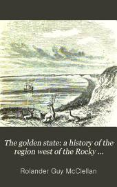 The Golden State: A History of the Region West of the Rocky Mountains; Embracing California, Oregon, Nevada, Utah, Arizona, Idaho, Washington Territory, British Columbia, and Alaska, from the Earliest Period to the Present Time ... with a History of Mormonism and the Mormons