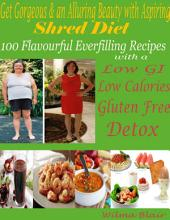 Get Gorgeous & an Alluring Beauty with Aspiring Shred Diet : 100 Flavorful Everfilling Recipes with a Low GI Low Calories Gluten Free Detox