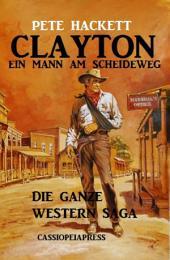 Clayton - ein Mann am Scheideweg: Die ganze Western Saga: Bände 1-7