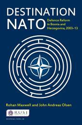 Destination NATO: Defence Reform in Bosnia and Herzegovina, 2003–13