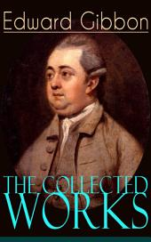 The Collected Works of Edward Gibbon: Historical Works, Autobiographical Writings and Private Letters, Including The History of the Decline and Fall of the Roman Empire