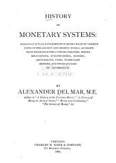 History of Monetary Systems: Record of Actual Experiments in Money Made by Various States of the Ancient and Modern World, as Drawn from Their Statutes, Customs, Treaties, Mining Regulations, Jurisprudence, History, Archæology, Coins, Nummulary Systems, and Other Sources of Information