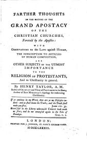 Farther Thoughts on the Nature of the Grand Apostacy of the Christian Churches, Foretold by the Apostles: With Observations on the Laws Against Heresy, the Subscription to Articles of Human Composition ...