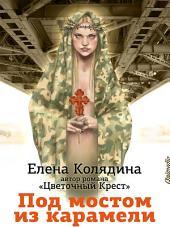 Под мостом из карамели: Роман для тех, кто сомневается: Современная российская проза