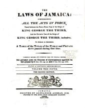 The Laws of Jamaica: Comprehending All the Acts in Force, Passed Between the Thirty-second Year of the Reign of King Charles the Second, and the ... Year of the Reign of ..., to which is Prefixed a Table of the Titles of the Public and Private Acts Passed During that Time, Carefully Revised and Corrected from the Original Records and Published Under the Direction of Commissioners Appointed for that Purpose by 30 Geo. III. Cap. Xx. to 32 Geo. III. Cap. Xxix, Volume 5