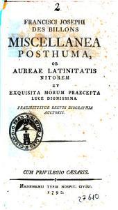 Francisci Josephi des Billons Miscellanea posthuma, ob aureae latinitatis nitorem et exquisita morum praecepta luce dignissima. Praemittitur brevis biographia auctoris