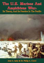 The U.S. Marines And Amphibious War: Its Theory, And Its Practice In The Pacific