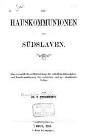 Die Hauskommunionen der Südslaven: eine Denkschrift zur Beleuchtung der volksthümlichen Acker- und Familienverfassung des sserbischen und der kroatischen Volkes