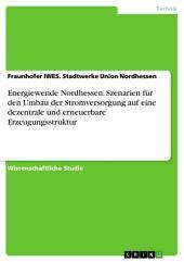 Energiewende Nordhessen. Szenarien für den Umbau der Stromversorgung auf eine dezentrale und erneuerbare Erzeugungsstruktur
