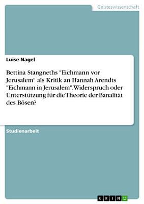 Bettina Stangneths  Eichmann vor Jerusalem  als Kritik an Hannah Arendts  Eichmann in Jerusalem   Widerspruch oder Unterst  tzung f  r die Theorie der Banalit  t des B  sen  PDF