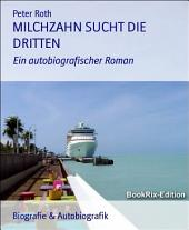 MILCHZAHN SUCHT DIE DRITTEN: Ein autobiografischer Roman