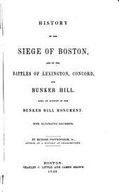 History of the Siege of Boston, and of the Battles of Lexington, Concord, and Bunker Hill: Also an Account of the Bunker Hill Monument. With Illustrative Documents