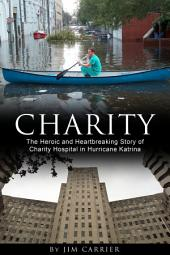 Charity: The Heroic and Heartbreaking Story of Charity Hospital in Hurricane Katrina