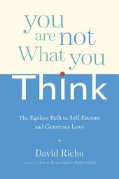You Are Not What You Think: The Egoless Path to Self-Esteem and Generous Love
