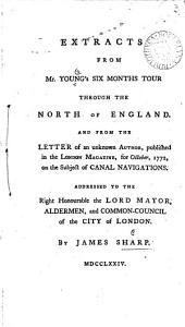 Extracts from Mr. Young's Six Months Tour Through the North of England. And from the Letter of an Unknown Author, Published in the London Magazine, for October, 1772, on the Subject of Canal Navigations. ... By James Sharp: Volume 3