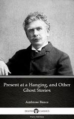 Present at a Hanging, and Other Ghost Stories by Ambrose Bierce - Delphi Classics (Illustrated)