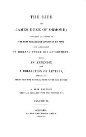 The life of James duke of Ormond; containing an account of the most remarkable affairs of his time, and particularly of Ireland under his government with an appendix and a collection of letters, serving to verify the most material facts in the said history: A new edition, carefully compared with the original mss. [James Butler, 1. Duke of Ormonde]. IV