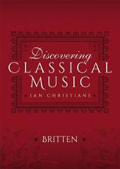 Discovering Classical Music: Britten: His Life, The Person, His Music
