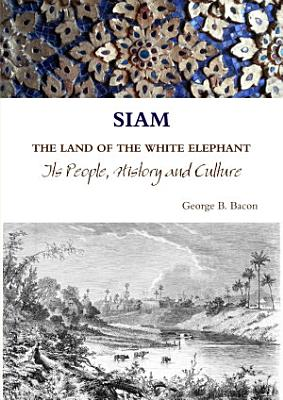 SIAM THE LAND OF THE WHITE ELEPHANT Its People  History and Culture PDF