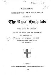 Memoranda, References, and Documents relating to the Royal Hospitals of the City of London: prepared and printed under the directions of the committee of the Court of Common Council appointed in relation to the said hospitals. [By James Francis Firth.]