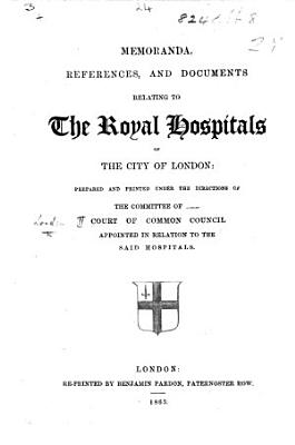 Memoranda  References  and Documents relating to the Royal Hospitals of the City of London  prepared and printed under the directions of the committee of the Court of Common Council appointed in relation to the said hospitals   By James Francis Firth   PDF