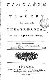 Timoleon: A Tragedy. As it is Acted at the Theatre-Royal, by His Majesty's Servants