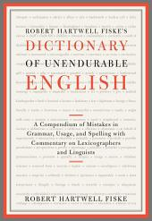 Robert Hartwell Fiske's Dictionary of Unendurable English: A Compendium of Mistakes in Grammar, Usage, and Spelling with commentary on lexicographers and linguists