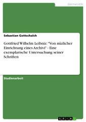 """Gottfried Wilhelm Leibniz: """"Von nüzlicher Einrichtung eines Archivi"""" - Eine exemplarische Untersuchung seiner Schriften"""