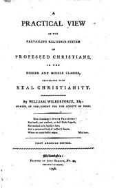 A practical view of the prevailing religious system of professed Christians, in the higher and middle classes, contrasted with real Christianity ... First American edition