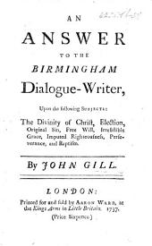 "An answer to the Birmingham Dialogue-Writer, upon the following subjects: the Divinity of Christ, Election, Original Sin, etc. [Being remarks on pt. of a pamphlet entitled ""A dialogue between a Baptist and a Churchman, occasion'd by the Baptists opening a new meeting-house for reviving old Calvinistical doctrines. ... at Birmingham, etc.""]"
