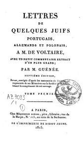 Lettres de quelques Juifs portugais, allemands et polonais à M. de Voltaire: avec un petit commentaire extrait d'un plus grand, Volume1